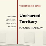 Uncharted Territory Culture and Commerce in Hong Kong's Art World by Magnus Renfrew